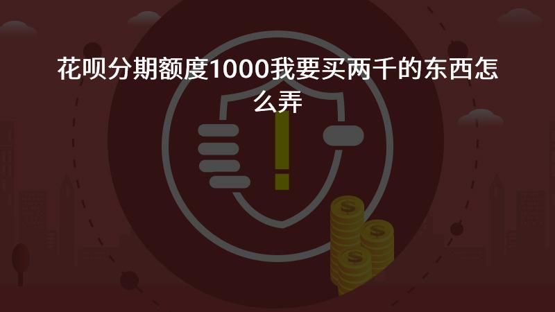 花呗分期额度1000我要买两千的东西怎么弄?