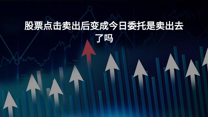 股票点击卖出后变成今日委托是卖出去了吗