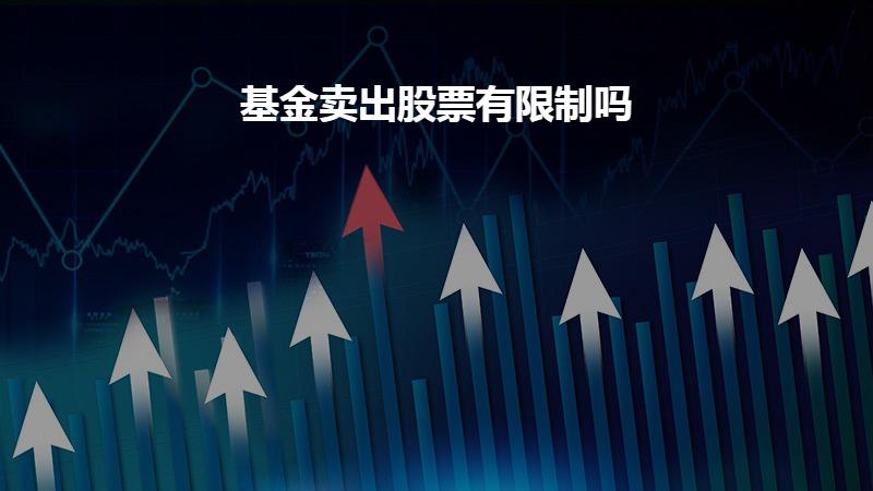 基金卖出股票有限制吗?