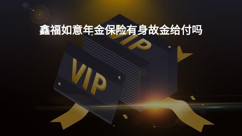 鑫福如意年金保险有身故金给付吗?