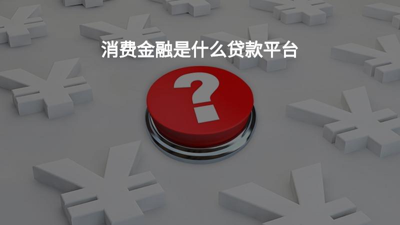 消费金融是什么贷款平台?